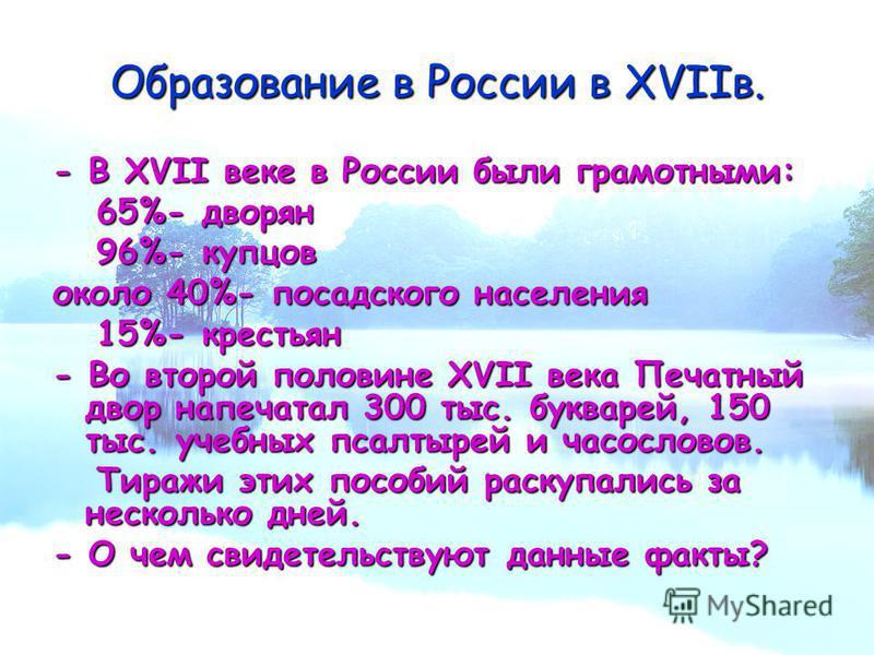 Образование в России в XVIIв. - В XVII веке в России были грамотными: 65%- дворян 65%- дворян 96%- купцов 96%- купцов около 40%- посадского населения 15%- крестьян 15%- крестьян - Во второй половине XVII века Печатный двор напечатал 300 тыс. букварей