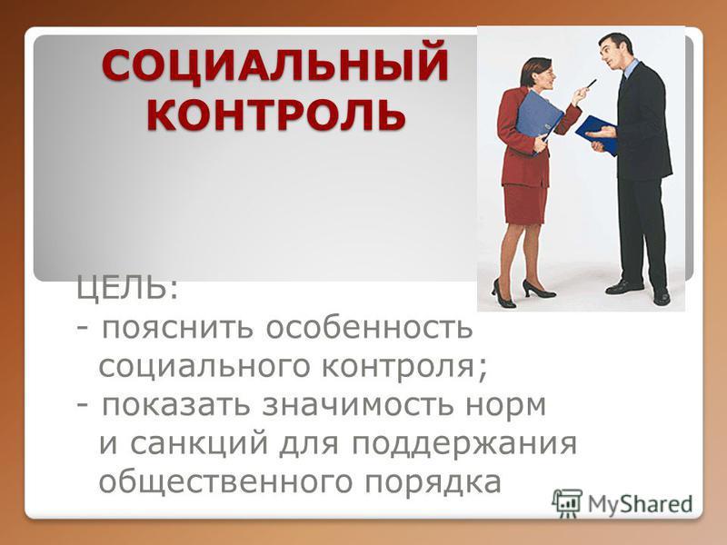 СОЦИАЛЬНЫЙ КОНТРОЛЬ ЦЕЛЬ: - пояснить особенность социального контроля; - показать значимость норм и санкций для поддержания общественного порядка