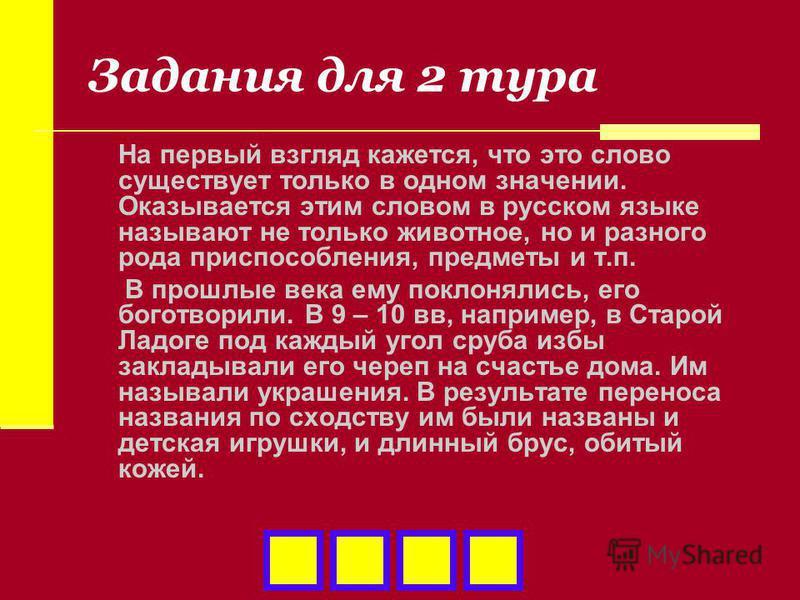 Задания для 2 тура На первый взгляд кажется, что это слово существует только в одном значении. Оказывается этим словом в русском языке называют не только животное, но и разного рода приспособления, предметы и т.п. В прошлые века ему поклонялись, его
