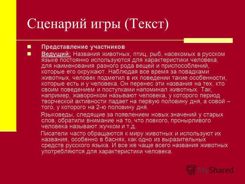 Сценарий игры (Текст) Представление участников Ведущий: Названия животных, птиц, рыб, насекомых в русском языке постоянно используются для характеристики человека, для наименования разного рода вещей и приспособлений, которые его окружают. Наблюдая в