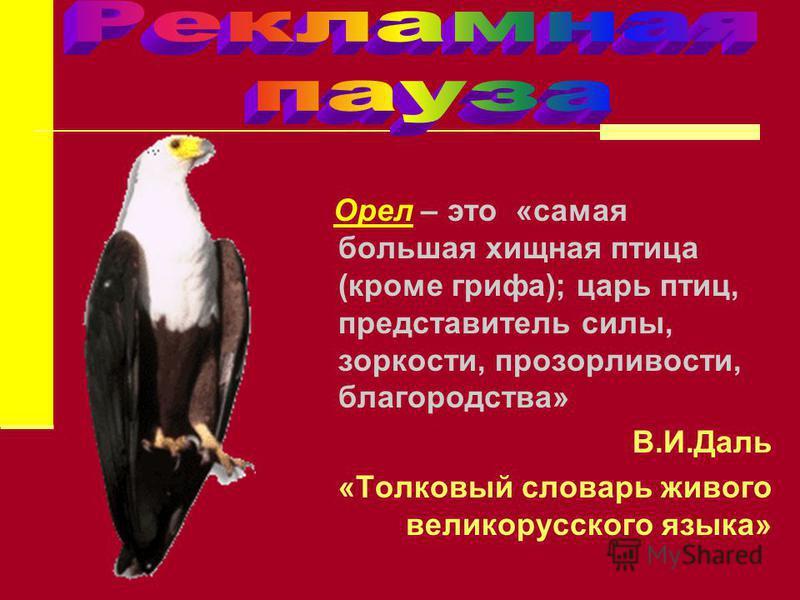 Орел – это «самая большая хищная птица (кроме грифа); царь птиц, представитель силы, зоркости, прозорливости, благородства» В.И.Даль «Толковый словарь живого великорусского языка»