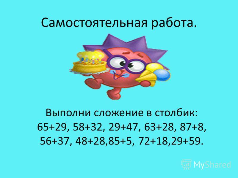 Самостоятельная работа. Выполни сложение в столбик: 65+29, 58+32, 29+47, 63+28, 87+8, 56+37, 48+28,85+5, 72+18,29+59.
