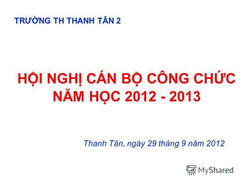 HI NGH CÁN B CÔNG CHC NĂM HC 2012 - 2013 Thanh Tân, ngày 29 tháng 9 năm 2012 TRƯNG TH THANH TÂN 2