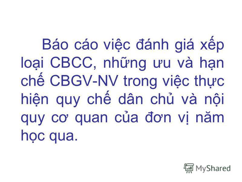Báo cáo vic đánh giá xp loi CBCC, nhng ưu và hn ch CBGV-NV trong vic thc hin quy ch dân ch và ni quy cơ quan ca đơn v năm hc qua.