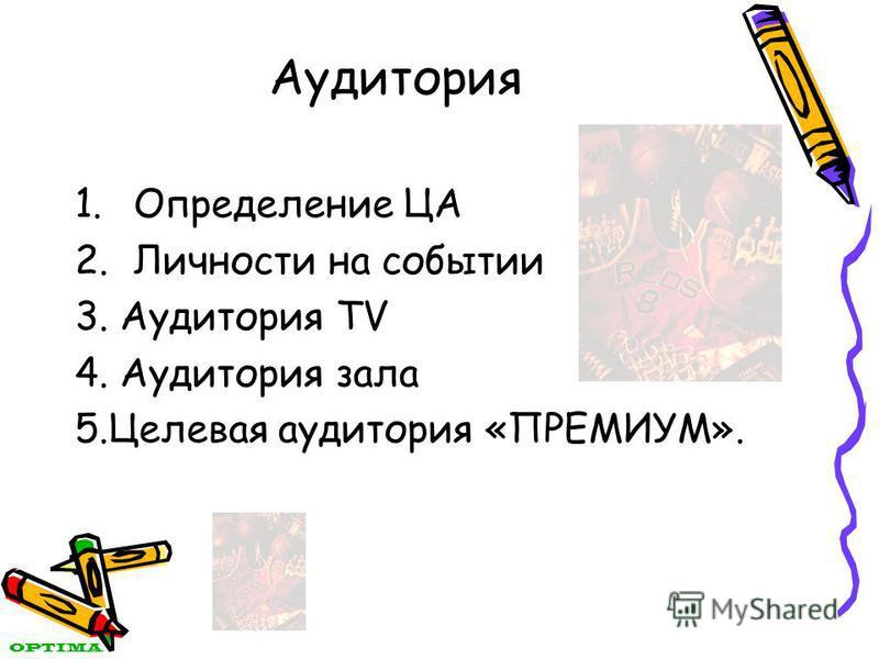 Аудитория 1. Определение ЦА 2. Личности на событии 3. Аудитория TV 4. Аудитория зала 5. Целевая аудитория «ПРЕМИУМ». OPTIMA