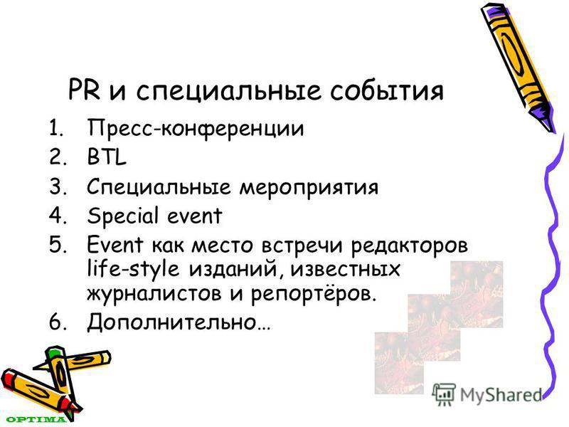 PR и специальные события 1.Пресс-конференции 2. BTL 3. Специальные мероприятия 4. Special event 5. Event как место встречи редакторов life-style изданий, известных журналистов и репортёров. 6.Дополнительно… OPTIMA