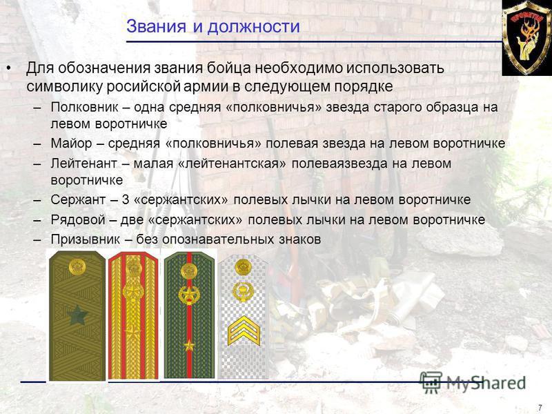 7 Звания и должности Для обозначения звания бойца необходимо использовать символику российской армии в следующем порядке –Полковник – одна средняя «полковничья» звезда старого образца на левом воротничке –Майор – средняя «полковничья» полевая звезда