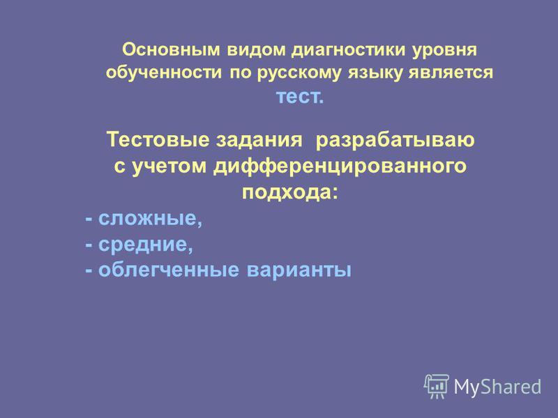 Основным видом диагностики уровня обученности по русскому языку является тест. Тестовые задания разрабатываю с учетом дифференцированного подхода: - сложные, - средние, - облегченные варианты