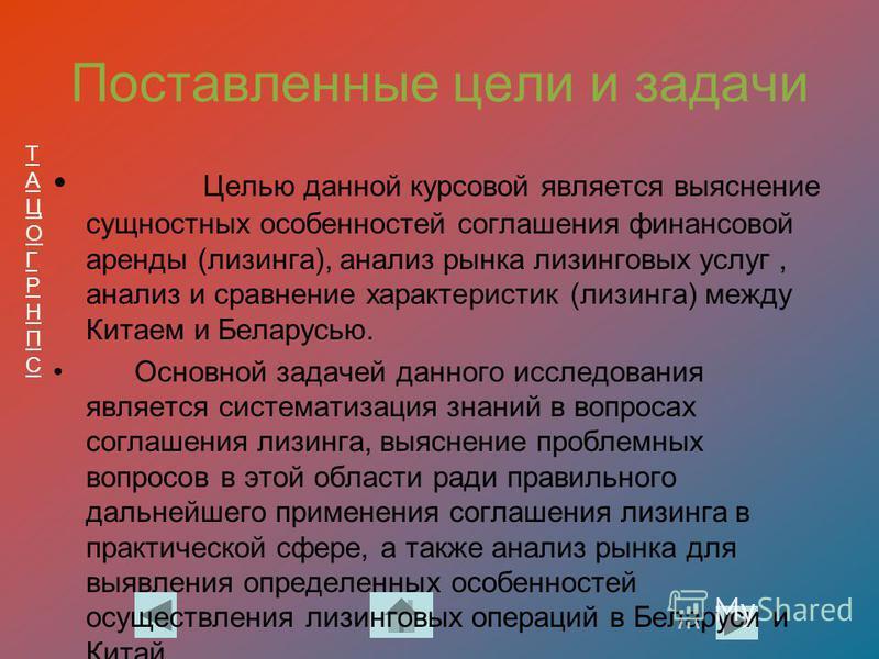 ТАЦОГРНПСТАЦОГРНПС Поставленные цели и задачи Целью данной курсовой является выяснение сущностных особенностей соглашения финансовой аренды (лизинга), анализ рынка лизинговых услуг, анализ и сравнение характеристик (лизинга) между Китаем и Беларусью.