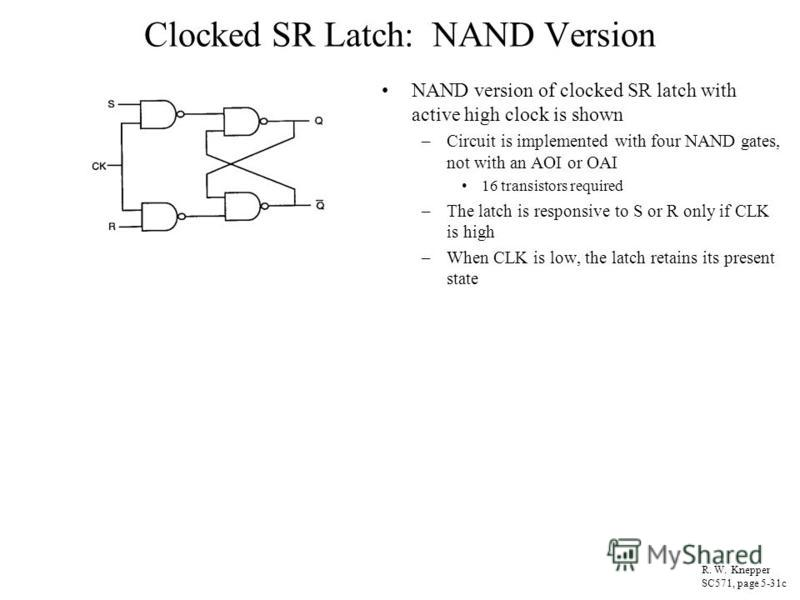 Clocked SR Latch: NAND Version NAND version of clocked SR latch with active high clock is shown –Circuit is implemented with four NAND gates, not with an AOI or OAI 16 transistors required –The latch is responsive to S or R only if CLK is high –When