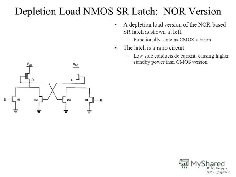 Depletion Load NMOS SR Latch: NOR Version A depletion load version of the NOR-based SR latch is shown at left. –Functionally same as CMOS version The latch is a ratio circuit –Low side conducts dc current, causing higher standby power than CMOS versi