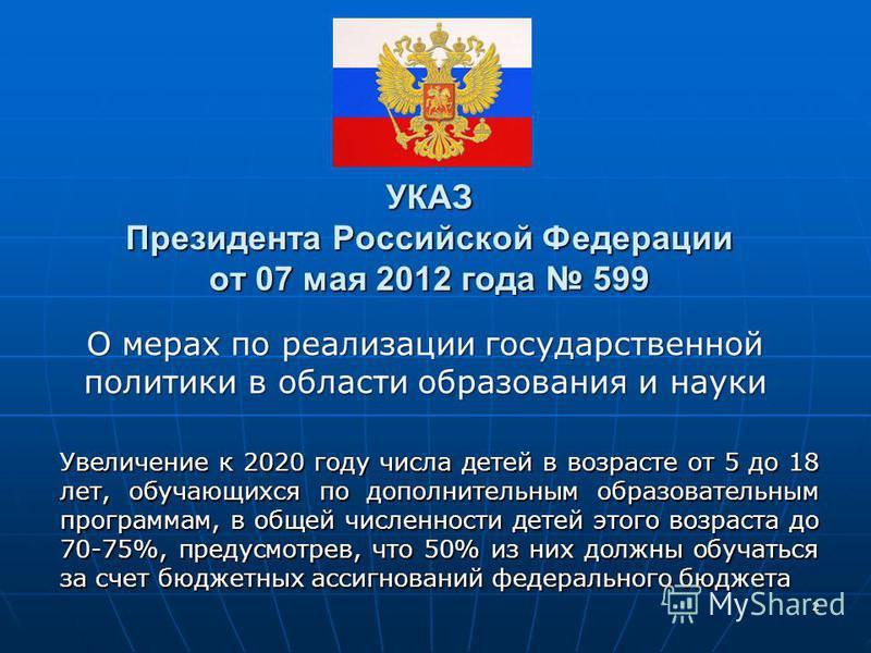 УКАЗ Президента Российской Федерации от 07 мая 2012 года 599 Увеличение к 2020 году числа детей в возрасте от 5 до 18 лет, обучающихся по дополнительным образовательным программам, в общей численности детей этого возраста до 70-75%, предусмотрев, что