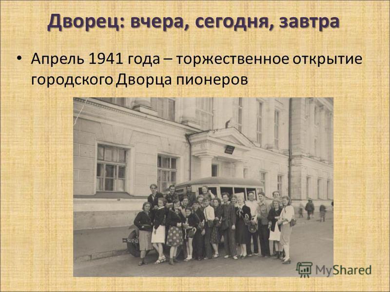 Дворец: вчера, сегодня, завтра Апрель 1941 года – торжественное открытие городского Дворца пионеров