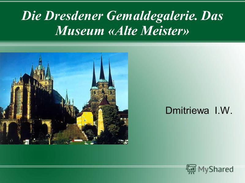 Die Dresdener Gemaldegalerie. Das Museum «Alte Meister» Dmitriewa I.W.
