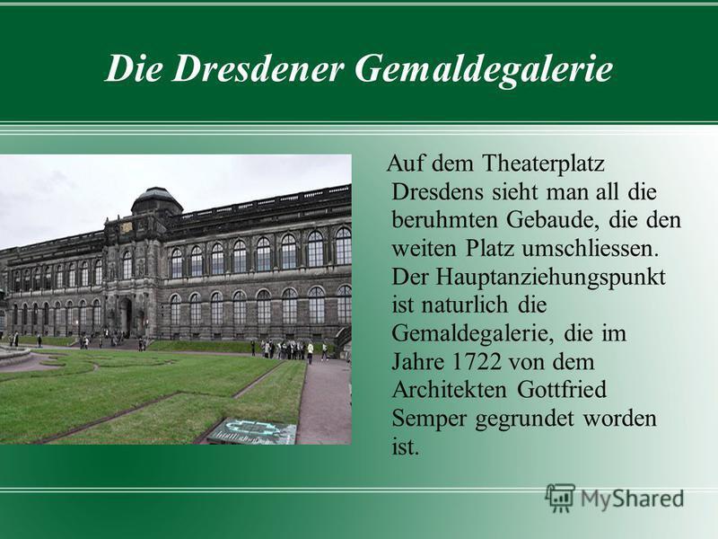 Die Dresdener Gemaldegalerie Auf dem Theaterplatz Dresdens sieht man all die beruhmten Gebaude, die den weiten Platz umschliessen. Der Hauptanziehungspunkt ist naturlich die Gemaldegalerie, die im Jahre 1722 von dem Architekten Gottfried Semper gegru