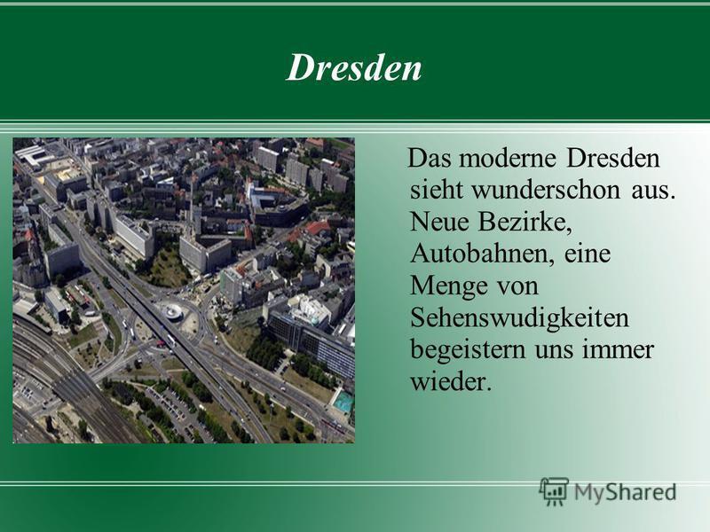 Dresden Das moderne Dresden sieht wunderschon aus. Neue Bezirke, Autobahnen, eine Menge von Sehenswudigkeiten begeistern uns immer wieder.