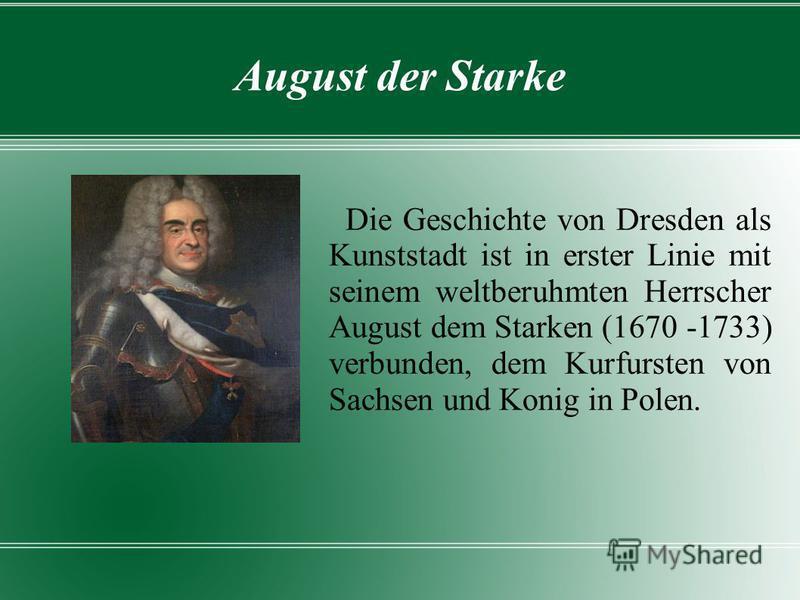 August der Starke Die Geschichte von Dresden als Kunststadt ist in erster Linie mit seinem weltberuhmten Herrscher August dem Starken (1670 -1733) verbunden, dem Kurfursten von Sachsen und Konig in Polen.