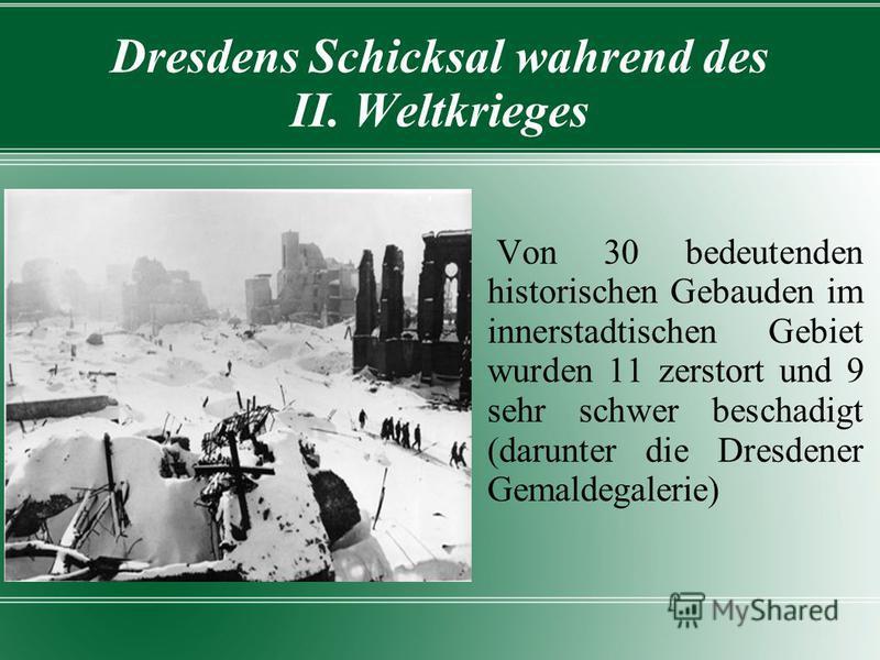 Dresdens Schicksal wahrend des II. Weltkrieges Von 30 bedeutenden historischen Gebauden im innerstadtischen Gebiet wurden 11 zerstort und 9 sehr schwer beschadigt (darunter die Dresdener Gemaldegalerie)