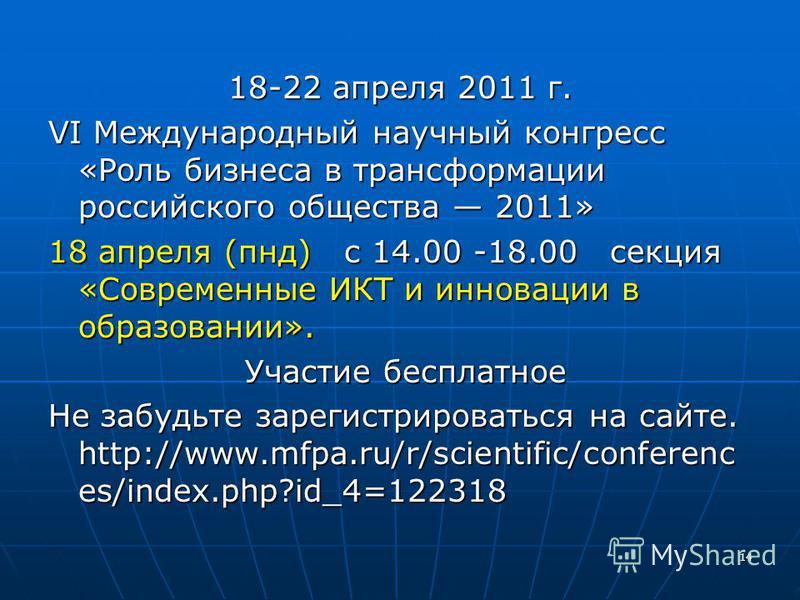 18-22 апреля 2011 г. VI Международный научный конгресс «Роль бизнеса в трансформации российского общества 2011» 18 апреля (пнд) с 14.00 -18.00 секция «Современные ИКТ и инновации в образовании». Участие бесплатное Участие бесплатное Не забудьте зарег