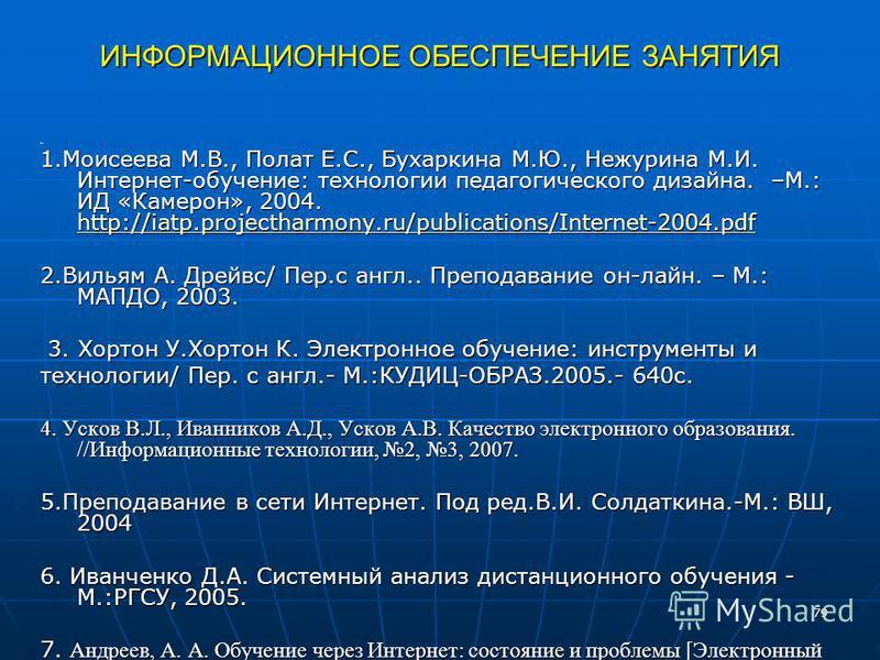 79 ИНФОРМАЦИОННОЕ ОБЕСПЕЧЕНИЕ ЗАНЯТИЯ 1. 1. Моисеева М.В., Полат Е.С., Бухаркина М.Ю., Нежурина М.И. Интернет-обучение: технологии педагогического дизайна. –М.: ИД «Камерон», 2004. http://iatp.projectharmony.ru/publications/Internet-2004. pdf http://