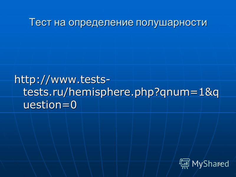 37 Тест на определение полушарности http://www.tests- tests.ru/hemisphere.php?qnum=1&q uestion=0