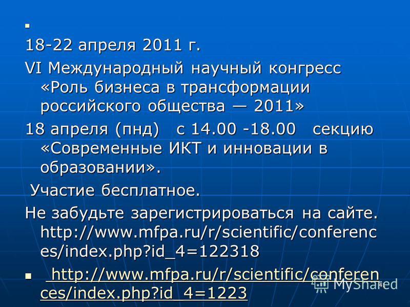 18-22 апреля 2011 г. VI Международный научный конгресс «Роль бизнеса в трансформации российского общества 2011» 18 апреля (пнд) с 14.00 -18.00 секцию «Современные ИКТ и инновации в образовании». Участие бесплатное. Участие бесплатное. Не забудьте зар
