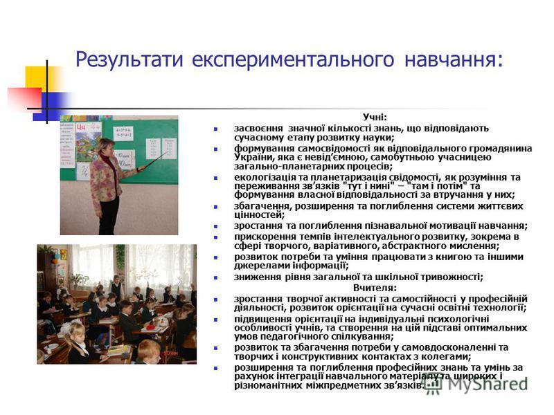 Результати експериментального навчання: Учні: засвоєння значної кількості знань, що відповідають сучасному етапу розвитку науки; формування самосвідомості як відповідального громадянина України, яка є невідємною, самобутньою учасницею загально-планет