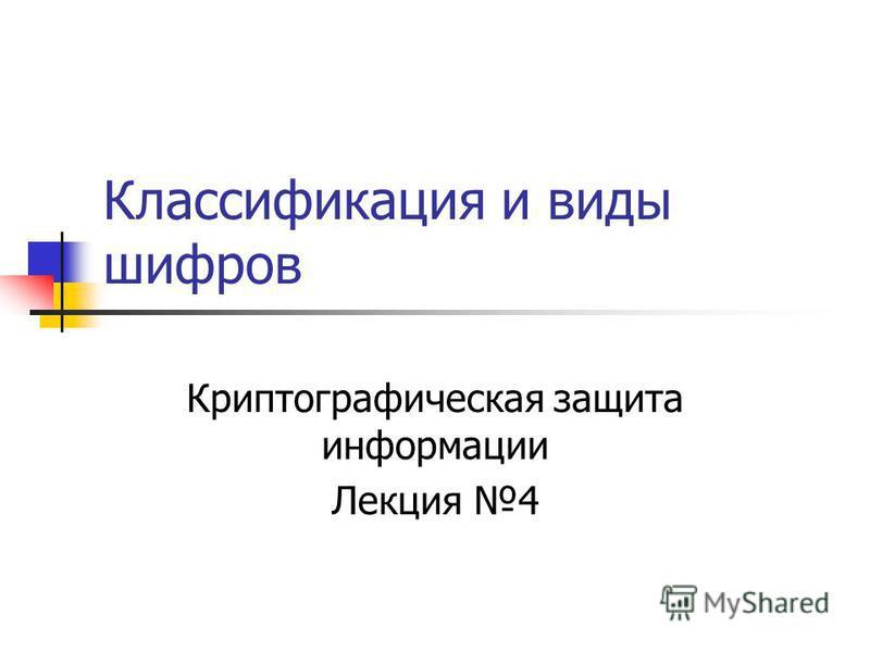 Классификация и виды шифров Криптографическая защита информации Лекция 4