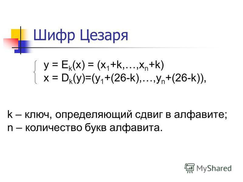 Шифр Цезаря y = E k (x) = (x 1 +k,…,x n +k) x = D k (y)=(y 1 +(26-k),…,y n +(26-k)), k – ключ, определяющий сдвиг в алфавите; n – количество букв алфавита.