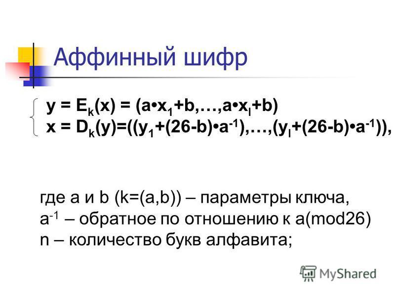 Аффинный шифр y = E k (x) = (ax 1 +b,…,ax l +b) x = D k (y)=((y 1 +(26-b)a -1 ),…,(y l +(26-b)a -1 )), где a и b (k=(a,b)) – параметры ключа, a -1 – обратное по отношению к a(mod26) n – количество букв алфавита;