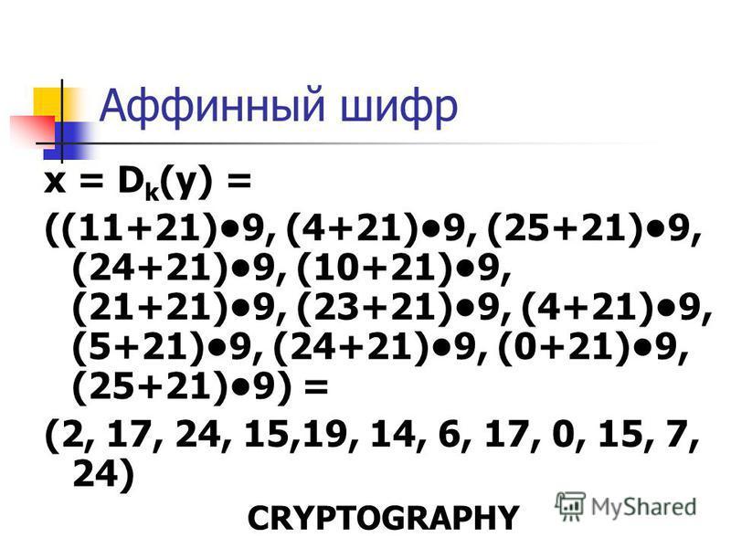 Аффинный шифр x = D k (у) = ((11+21)9, (4+21)9, (25+21)9, (24+21)9, (10+21)9, (21+21)9, (23+21)9, (4+21)9, (5+21)9, (24+21)9, (0+21)9, (25+21)9) = (2, 17, 24, 15,19, 14, 6, 17, 0, 15, 7, 24) CRYPTOGRAPHY