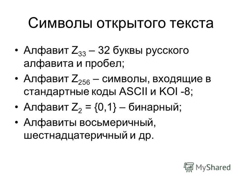 Символы открытого текста Алфавит Z 33 – 32 буквы русского алфавита и пробел; Алфавит Z 256 – символы, входящие в стандартные коды ASCII и KOI -8; Алфавит Z 2 = {0,1} – бинарный; Алфавиты восьмеричный, шестнадцатеричный и др.