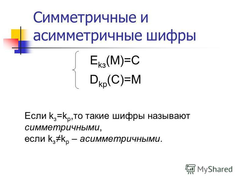 Симметричные и асимметричные шифры E kз (M)=С D kр (С)=M Если k з =k р,то такие шифры называют симметричными, если k зk р – асимметричными.
