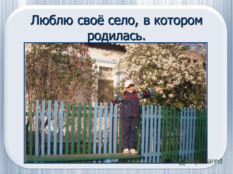Люблю своё село, в котором родилась.