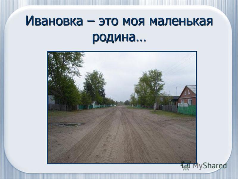 Ивановка – это моя маленькая родина…