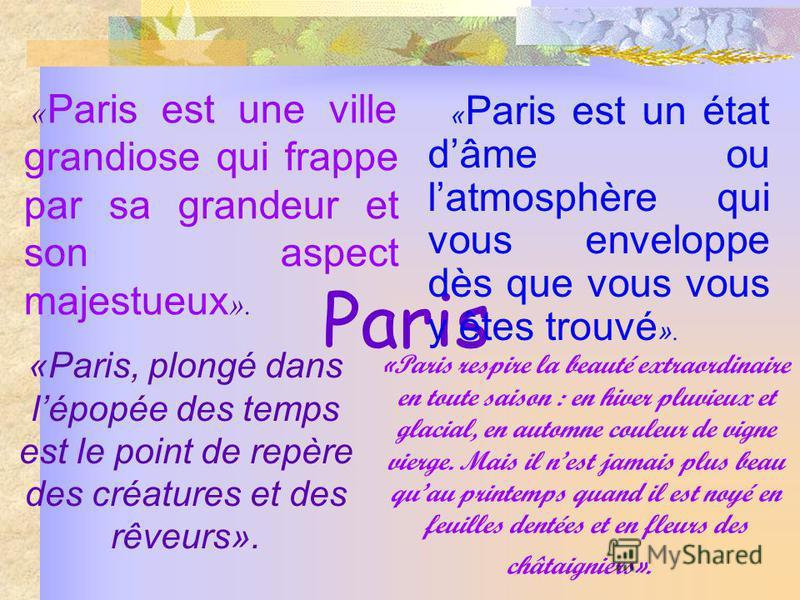 Paris « Paris est une ville grandiose qui frappe par sa grandeur et son aspect majestueux ». « Paris est un état dâme ou latmosphère qui vous enveloppe dès que vous vous y êtes trouvé ». «Paris, plongé dans lépopée des temps est le point de repère de