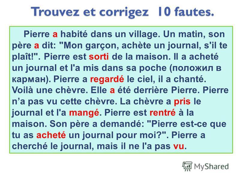 Trouvez et corrigez 10 fautes. Pierre est habité dans un village. Un matin, son père as dit: