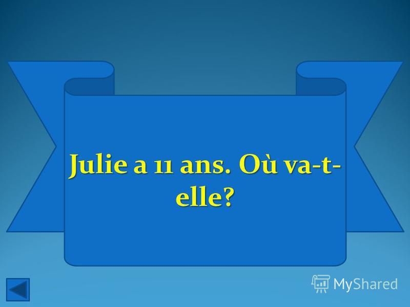 Julie a 11 ans. Où va-t- elle?