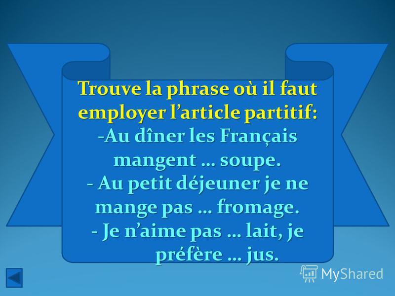 Trouve la phrase où il faut employer larticle partitif: -Au dîner les Français mangent … soupe. - Au petit déjeuner je ne mange pas … fromage. - Je naime pas … lait, je préfère … jus.