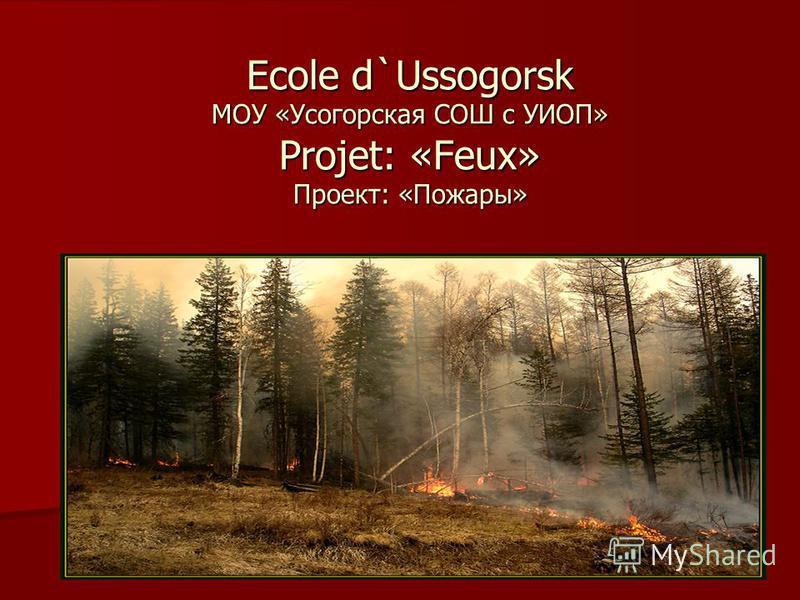 Ecole d`Ussogorsk МОУ «Усогорская СОШ с УИОП» Projet: «Feux» Проект: «Пожары»