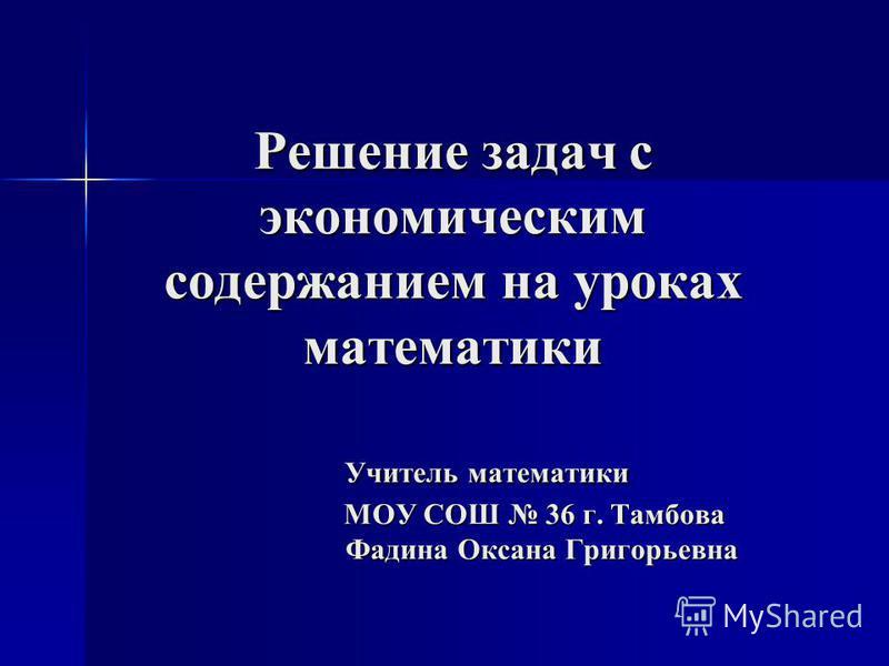 Решение задач с экономическим содержанием на уроках математики Учитель математики МОУ СОШ 36 г. Тамбова Фадина Оксана Григорьевна