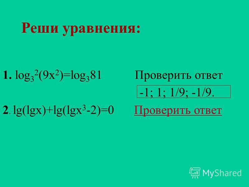 Реши уравнения: 1. log 3 2 (9x 2 )=log 3 81 Проверить ответ Проверить ответ 2. lg(lgx)+lg(lgx 3 -2)=0 Проверить ответ Проверить ответ