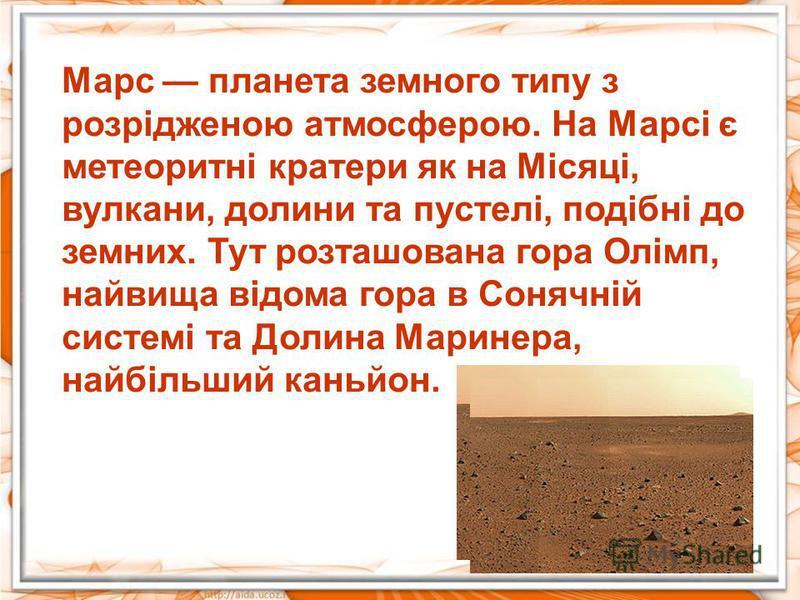 Марс планета земного типу з розрідженою атмосферою. На Марсі є метеоритні кратери як на Місяці, вулкани, долини та пустелі, подібні до земних. Тут розташована гора Олімп, найвища відома гора в Сонячній системі та Долина Маринера, найбільший каньйон.