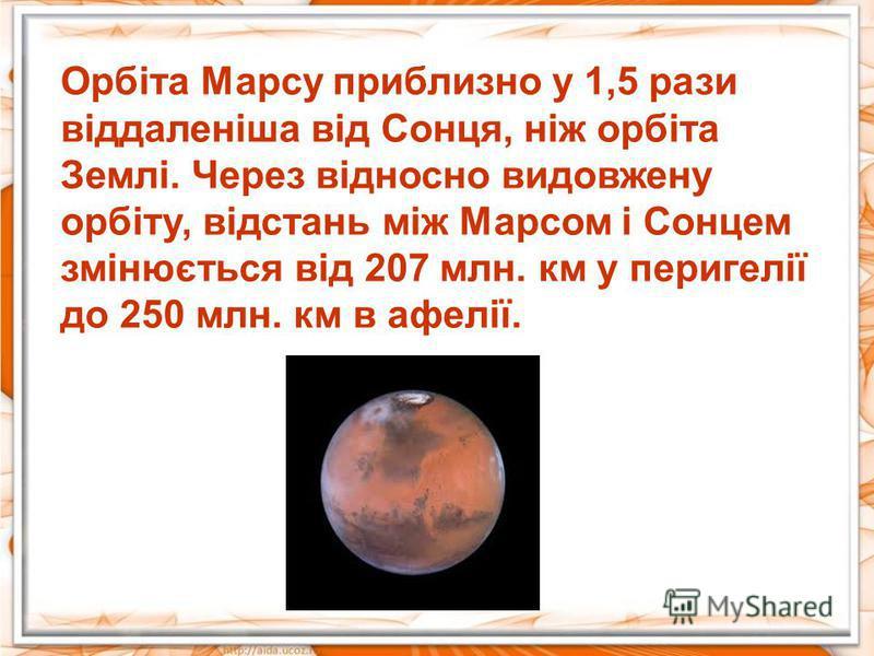 Орбіта Марсу приблизно у 1,5 рази віддаленіша від Сонця, ніж орбіта Землі. Через відносно видовжену орбіту, відстань між Марсом і Сонцем змінюється від 207 млн. км у перигелії до 250 млн. км в афелії.