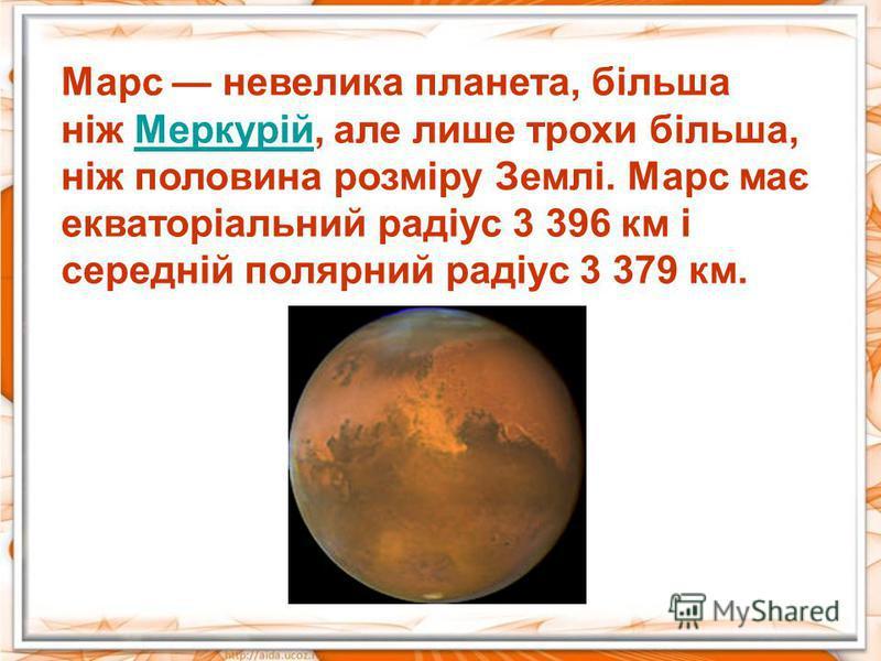 Марс невелика планета, більша ніж Меркурій, але лише трохи більша, ніж половина розміру Землі. Марс має екваторіальний радіус 3 396 км і середній полярний радіус 3 379 км.Меркурій