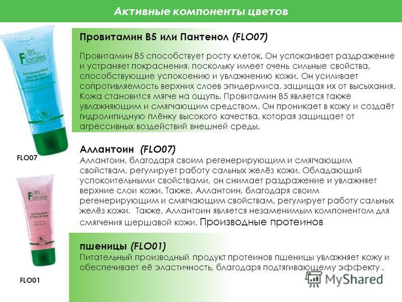 Активные компоненты цветов Провитамин B5 или Пантенол (FLO07) Провитамин В5 способствует росту клеток. Он успокаивает раздражение и устраняет покраснения, поскольку имеет очень сильные свойства, способствующие успокоению и увлажнению кожи. Он усилива