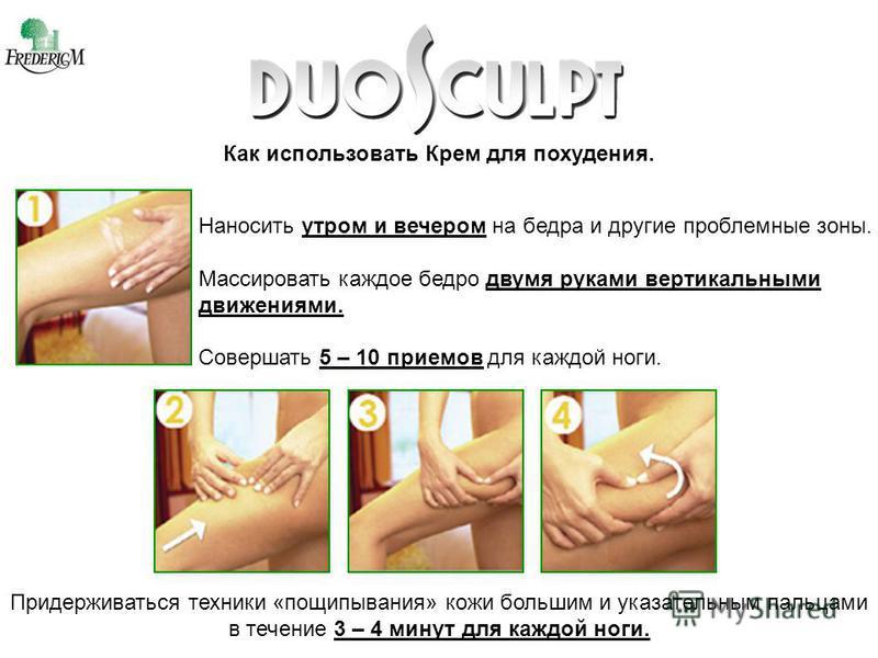 Как использовать Крем для похудения. Наносить утром и вечером на бедра и другие проблемные зоны. Массировать каждое бедро двумя руками вертикальными движениями. Совершать 5 – 10 приемов для каждой ноги. Придерживаться техники «пощипывания» кожи больш