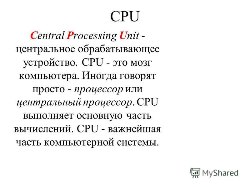 CPU Central Processing Unit - центральное обрабатывающее устройство. CPU - это мозг компьютера. Иногда говорят просто - процессор или центральный процессор. CPU выполняет основную часть вычислений. CPU - важнейшая часть компьютерной системы.