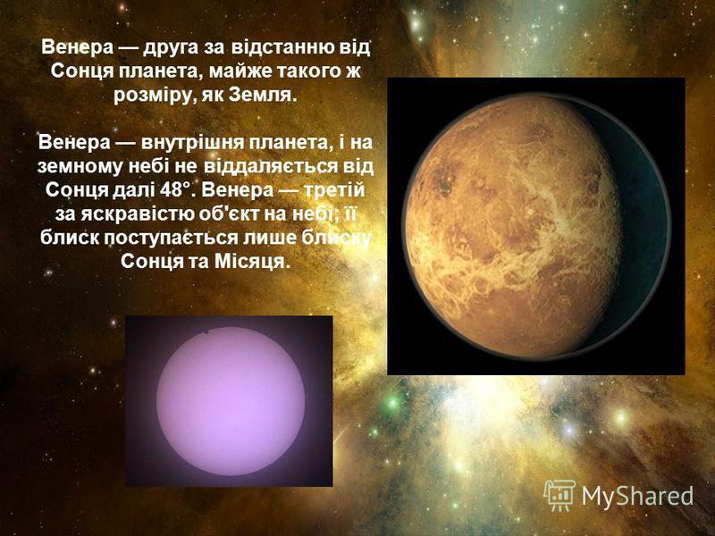 Венера друга за відстанню від Сонця планета, майже такого ж розміру, як Земля. Венера внутрішня планета, і на земному небі не віддаляється від Сонця далі 48°. Венера третій за яскравістю об'єкт на небі; її блиск поступається лише блиску Сонця та Міся