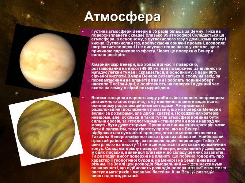 Атмосфера Густина атмосфери Венери в 35 разів більша за Земну. Тиск на поверхні планети складає близько 95 атмосфер! Складається ця атмосфера, в основному, з вуглекислого газу з домішками азоту і кисню. Вуглекислий газ, пропускаючи сонячні промені, д